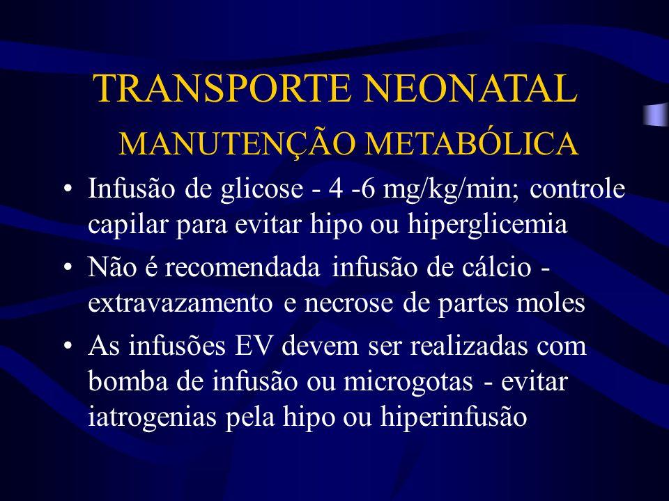 TRANSPORTE NEONATAL MANUTENÇÃO METABÓLICA Infusão de glicose - 4 -6 mg/kg/min; controle capilar para evitar hipo ou hiperglicemia Não é recomendada in
