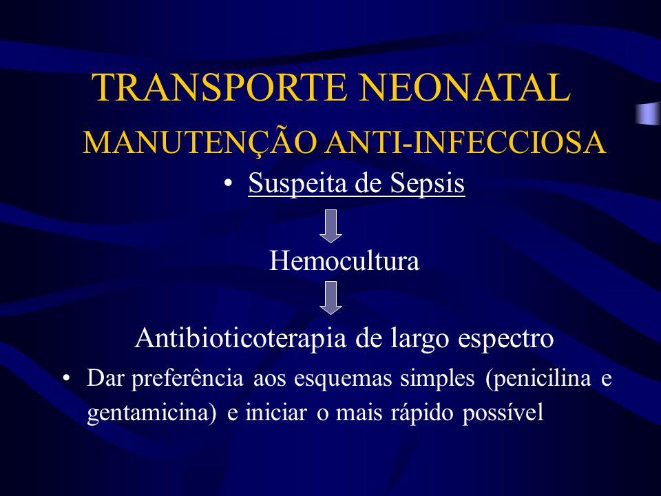 TRANSPORTE NEONATAL MANUTENÇÃO ANTI-INFECCIOSA Suspeita de Sepsis Hemocultura Antibioticoterapia de largo espectro Dar preferência aos esquemas simple