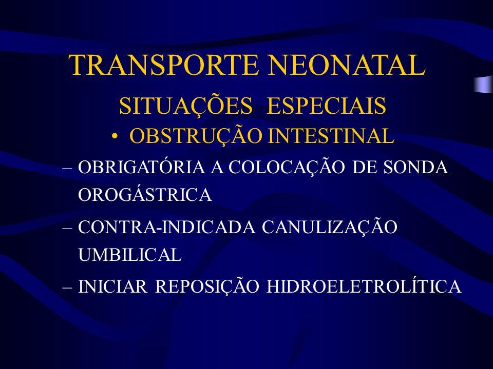 TRANSPORTE NEONATAL SITUAÇÕES ESPECIAIS OBSTRUÇÃO INTESTINAL –OBRIGATÓRIA A COLOCAÇÃO DE SONDA OROGÁSTRICA –CONTRA-INDICADA CANULIZAÇÃO UMBILICAL –INI
