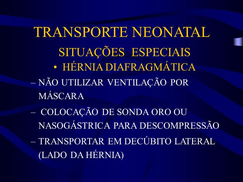 TRANSPORTE NEONATAL SITUAÇÕES ESPECIAIS HÉRNIA DIAFRAGMÁTICA –NÃO UTILIZAR VENTILAÇÃO POR MÁSCARA – COLOCAÇÃO DE SONDA ORO OU NASOGÁSTRICA PARA DESCOM