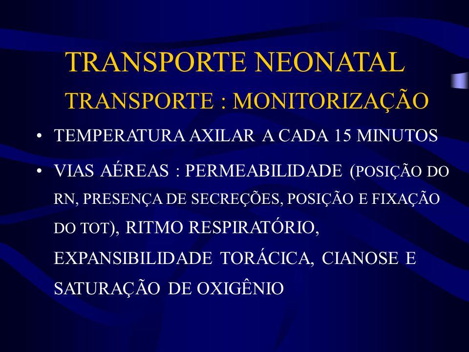 TRANSPORTE NEONATAL TRANSPORTE : MONITORIZAÇÃO TEMPERATURA AXILAR A CADA 15 MINUTOS VIAS AÉREAS : PERMEABILIDADE ( POSIÇÃO DO RN, PRESENÇA DE SECREÇÕE