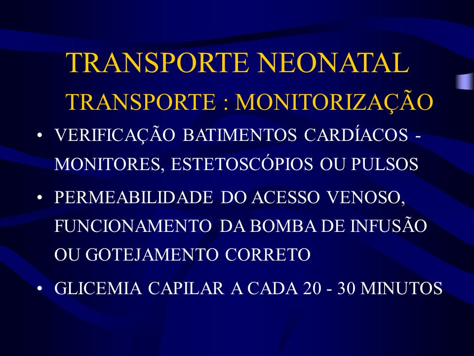 TRANSPORTE NEONATAL TRANSPORTE : MONITORIZAÇÃO VERIFICAÇÃO BATIMENTOS CARDÍACOS - MONITORES, ESTETOSCÓPIOS OU PULSOS PERMEABILIDADE DO ACESSO VENOSO,