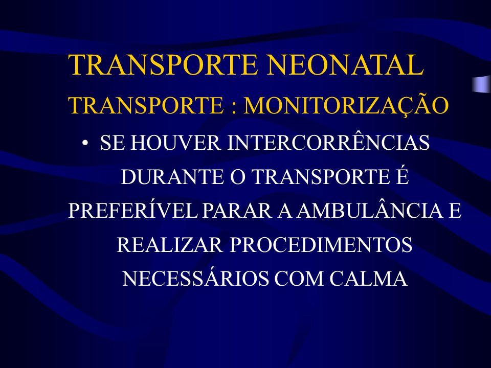 TRANSPORTE NEONATAL TRANSPORTE : MONITORIZAÇÃO SE HOUVER INTERCORRÊNCIAS DURANTE O TRANSPORTE É PREFERÍVEL PARAR A AMBULÂNCIA E REALIZAR PROCEDIMENTOS