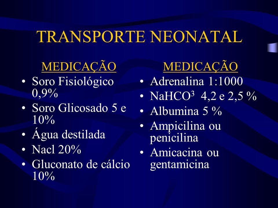 TRANSPORTE NEONATAL MEDICAÇÃO Soro Fisiológico 0,9% Soro Glicosado 5 e 10% Água destilada Nacl 20% Gluconato de cálcio 10% MEDICAÇÃO Adrenalina 1:1000