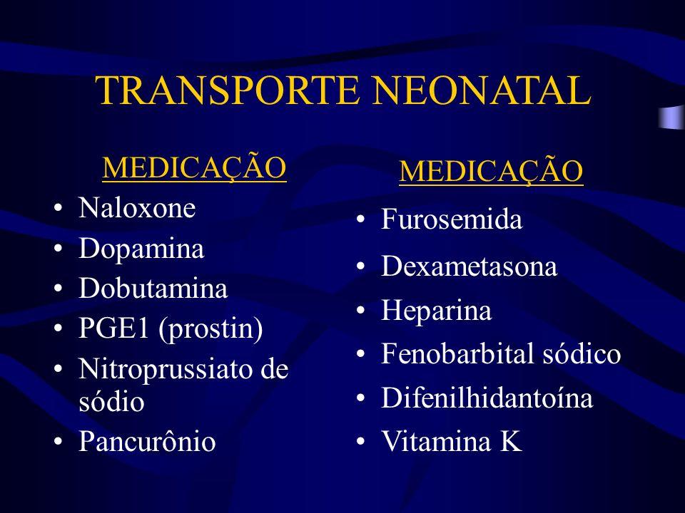 TRANSPORTE NEONATAL MEDICAÇÃO Naloxone Dopamina Dobutamina PGE1 (prostin) Nitroprussiato de sódio Pancurônio MEDICAÇÃO Furosemida Dexametasona Heparin