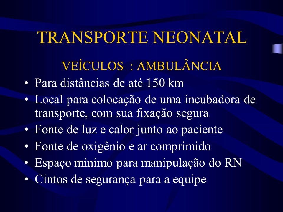 TRANSPORTE NEONATAL VEÍCULOS : AÉREOS Apesar do custo extremamente elevado, esse tipo de transporte deve ser utilizado para distâncias superiores a 150 km