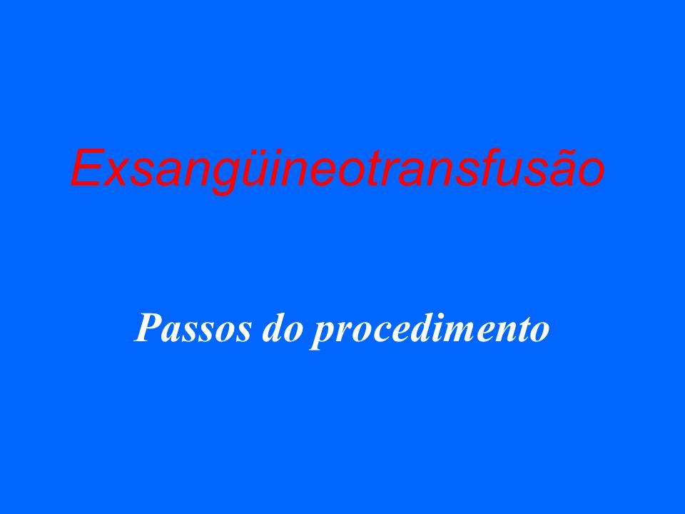 Exsangüineotransfusão Passos do procedimento
