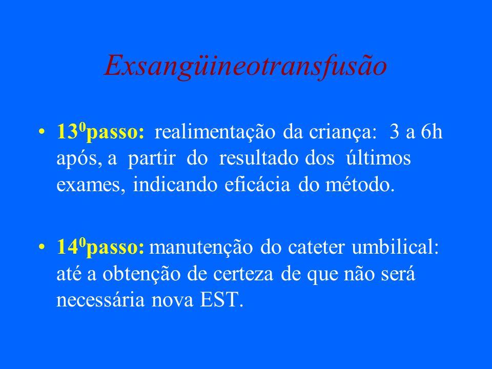 Exsangüineotransfusão 13 0 passo: realimentação da criança: 3 a 6h após, a partir do resultado dos últimos exames, indicando eficácia do método. 14 0