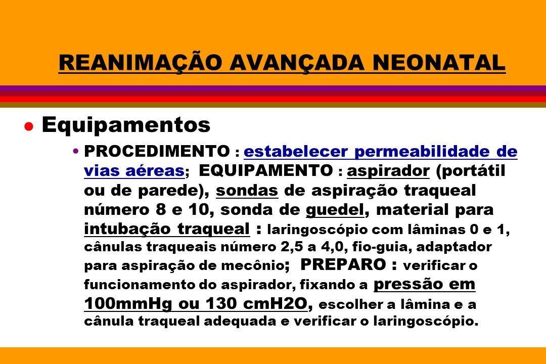REANIMAÇÃO AVANÇADA NEONATAL l Equipamentos PROCEDIMENTO : estabelecer permeabilidade de vias aéreas ; EQUIPAMENTO : aspirador (portátil ou de parede)