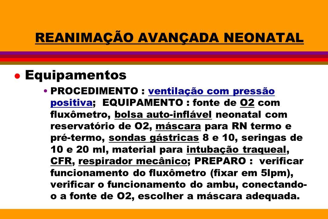 REANIMAÇÃO AVANÇADA NEONATAL l Equipamentos PROCEDIMENTO : ventilação com pressão positiva; EQUIPAMENTO : fonte de O2 com fluxômetro, bolsa auto-inflá