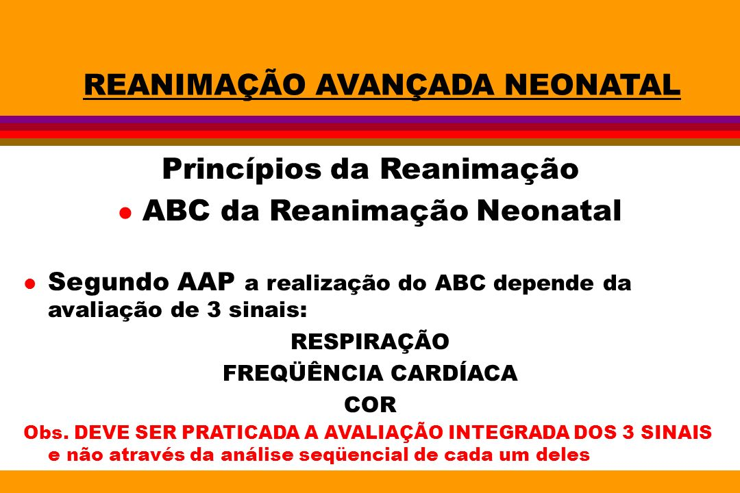 REANIMAÇÃO AVANÇADA NEONATAL Princípios da Reanimação l ABC da Reanimação Neonatal l Segundo AAP a realização do ABC depende da avaliação de 3 sinais: