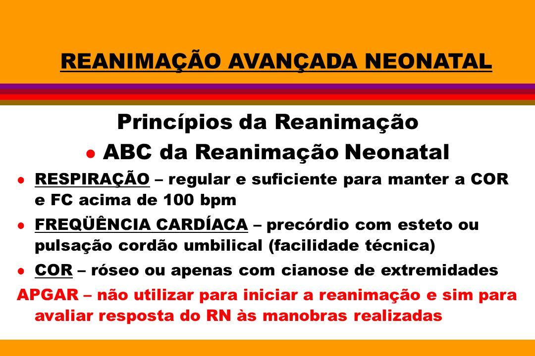 REANIMAÇÃO AVANÇADA NEONATAL Princípios da Reanimação l ABC da Reanimação Neonatal l RESPIRAÇÃO – regular e suficiente para manter a COR e FC acima de