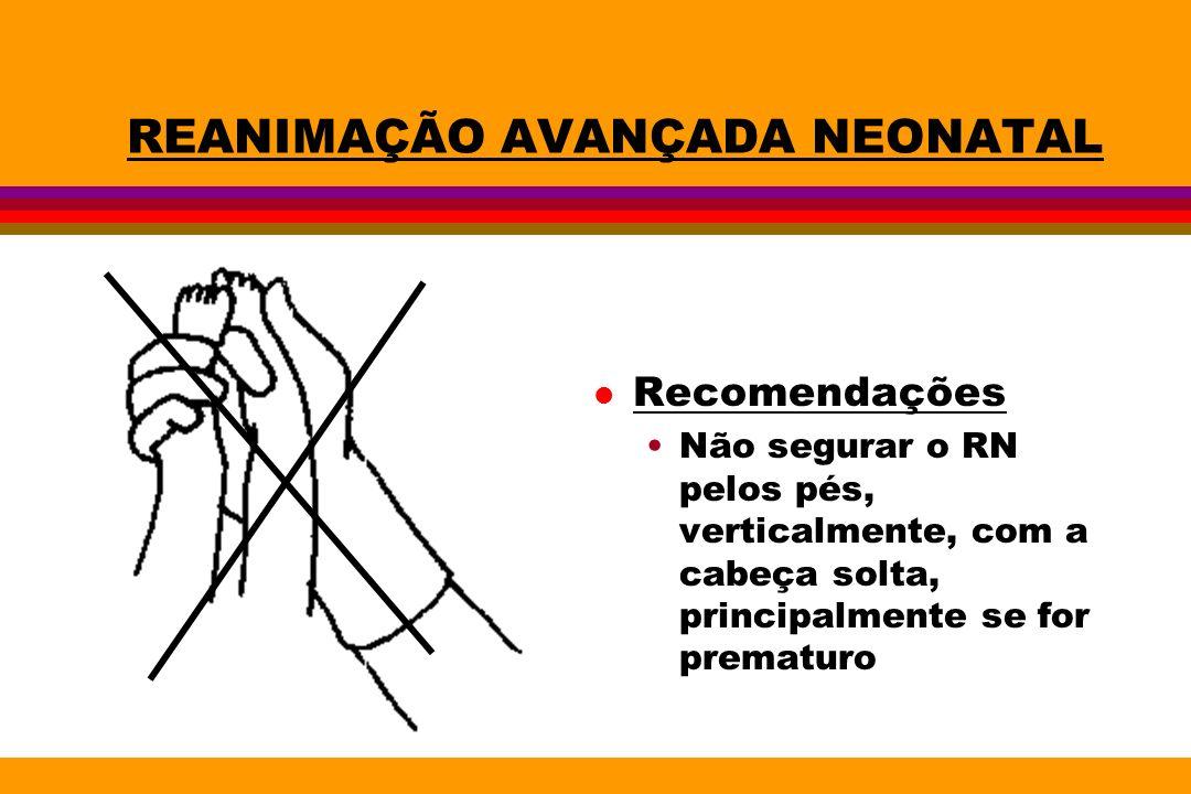 REANIMAÇÃO AVANÇADA NEONATAL l Recomendações Não segurar o RN pelos pés, verticalmente, com a cabeça solta, principalmente se for prematuro