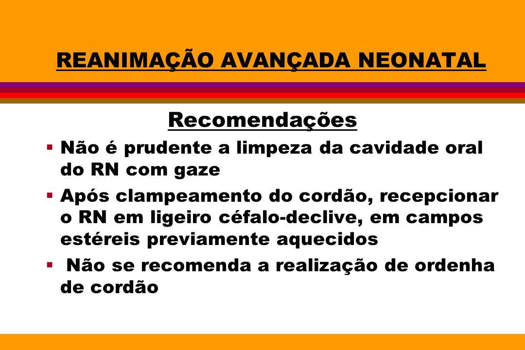 REANIMAÇÃO AVANÇADA NEONATAL Recomendações Não é prudente a limpeza da cavidade oral do RN com gaze Após clampeamento do cordão, recepcionar o RN em l