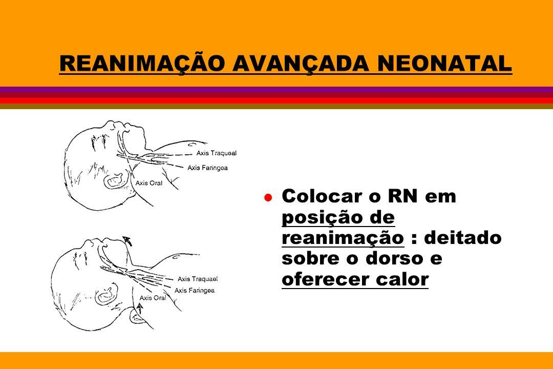 REANIMAÇÃO AVANÇADA NEONATAL l Colocar o RN em posição de reanimação : deitado sobre o dorso e oferecer calor