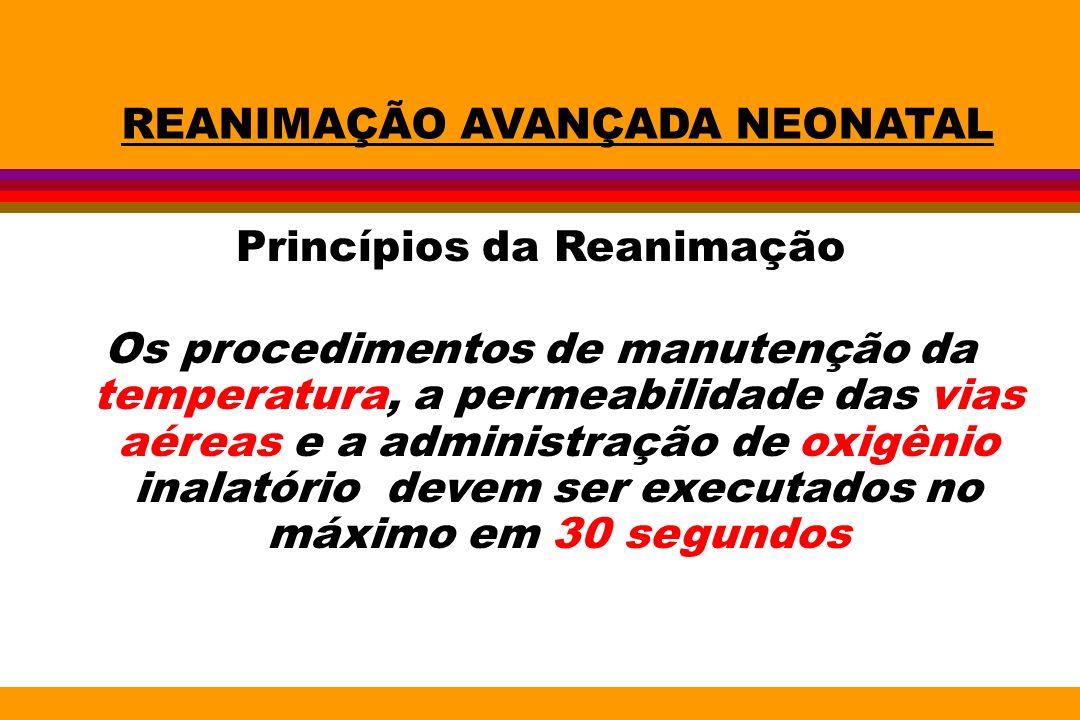 REANIMAÇÃO AVANÇADA NEONATAL Princípios da Reanimação Os procedimentos de manutenção da temperatura, a permeabilidade das vias aéreas e a administraçã