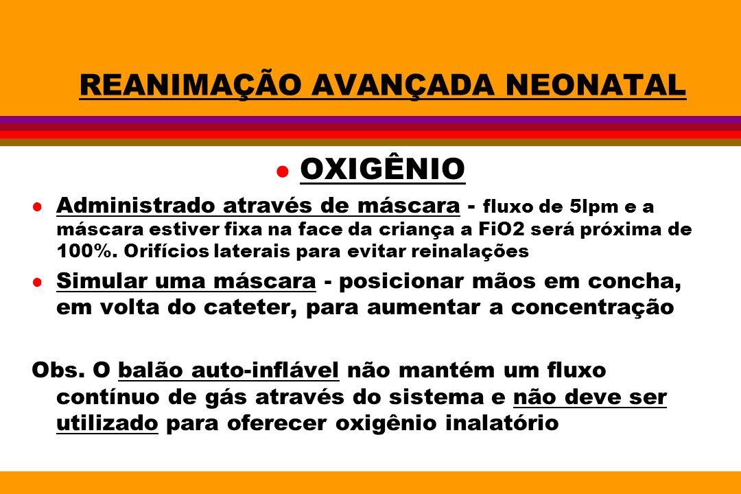 REANIMAÇÃO AVANÇADA NEONATAL l OXIGÊNIO l Administrado através de máscara - fluxo de 5lpm e a máscara estiver fixa na face da criança a FiO2 será próx