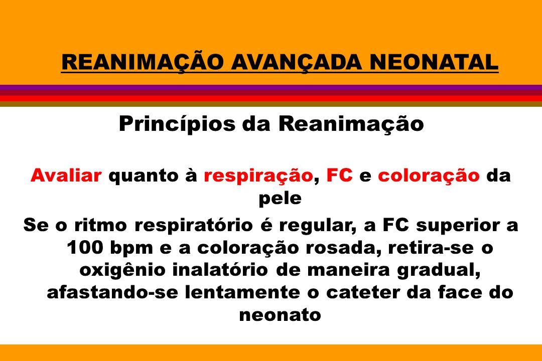 REANIMAÇÃO AVANÇADA NEONATAL Princípios da Reanimação Avaliar quanto à respiração, FC e coloração da pele Se o ritmo respiratório é regular, a FC supe