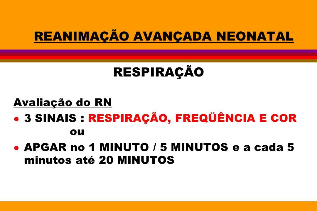 REANIMAÇÃO AVANÇADA NEONATAL RESPIRAÇÃO Avaliação do RN l 3 SINAIS : RESPIRAÇÃO, FREQÜÊNCIA E COR ou l APGAR no 1 MINUTO / 5 MINUTOS e a cada 5 minuto