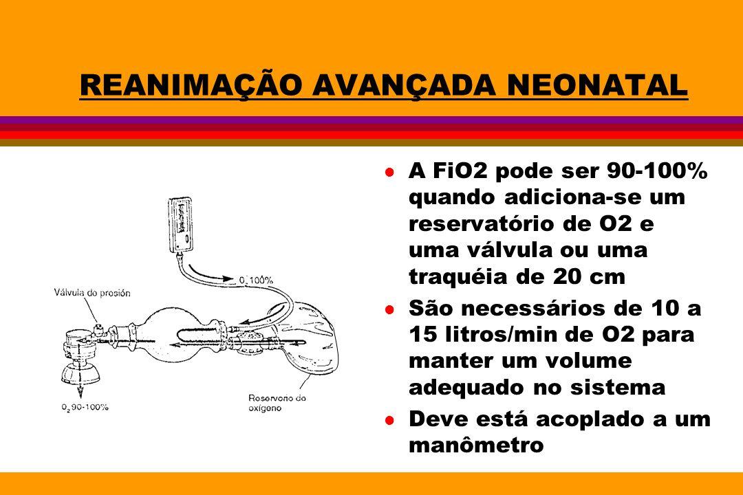 REANIMAÇÃO AVANÇADA NEONATAL l A FiO2 pode ser 90-100% quando adiciona-se um reservatório de O2 e uma válvula ou uma traquéia de 20 cm l São necessári