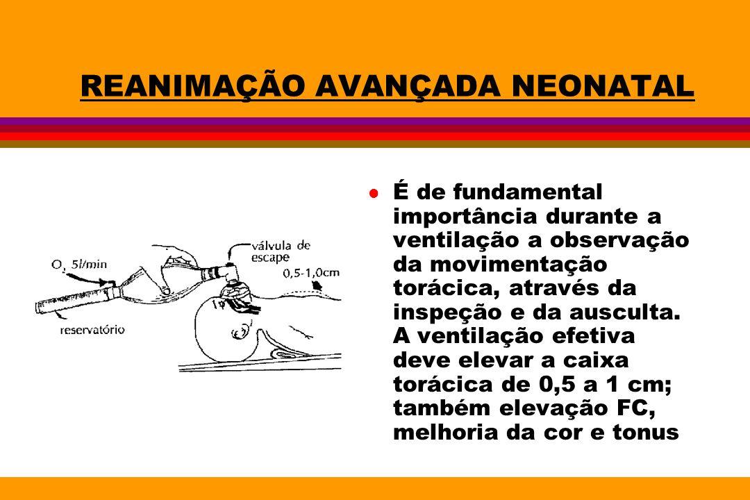 REANIMAÇÃO AVANÇADA NEONATAL l É de fundamental importância durante a ventilação a observação da movimentação torácica, através da inspeção e da auscu