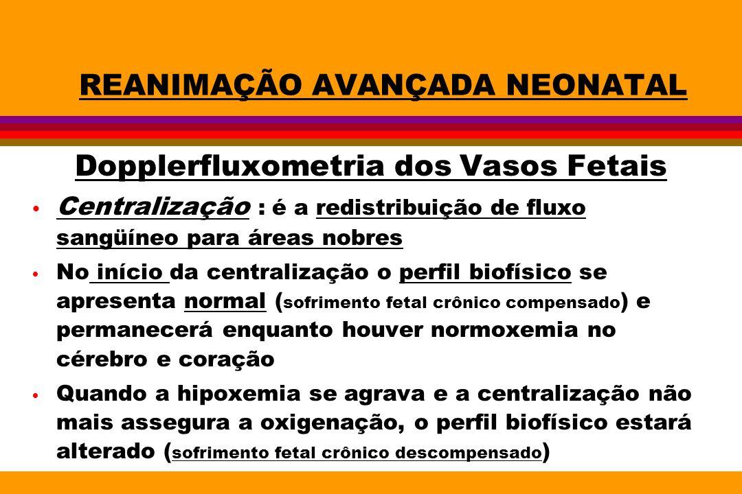 REANIMAÇÃO AVANÇADA NEONATAL Dopplerfluxometria dos Vasos Fetais Centralização : é a redistribuição de fluxo sangüíneo para áreas nobres No início da