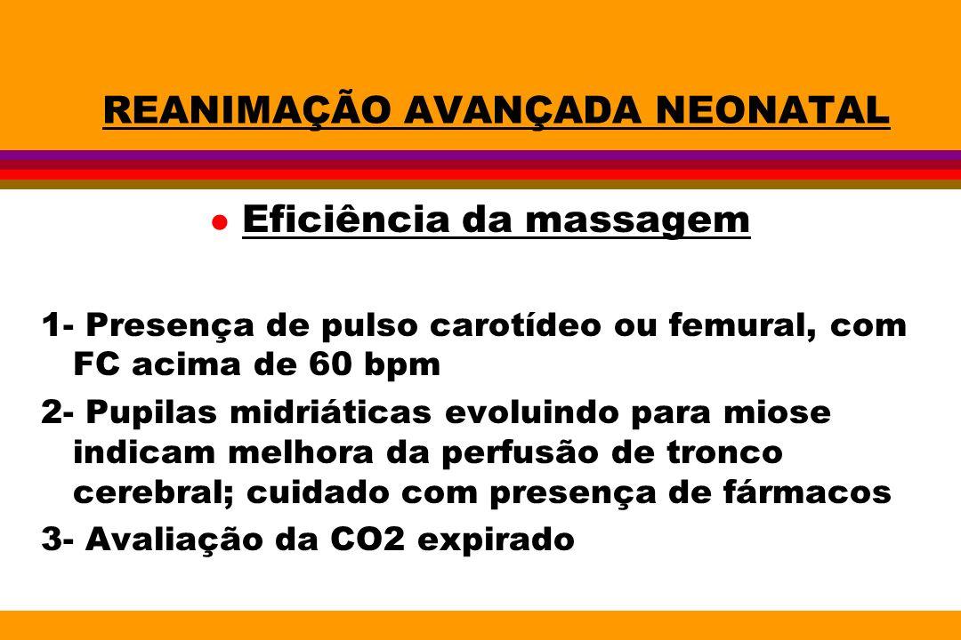 REANIMAÇÃO AVANÇADA NEONATAL l Eficiência da massagem 1- Presença de pulso carotídeo ou femural, com FC acima de 60 bpm 2- Pupilas midriáticas evoluin