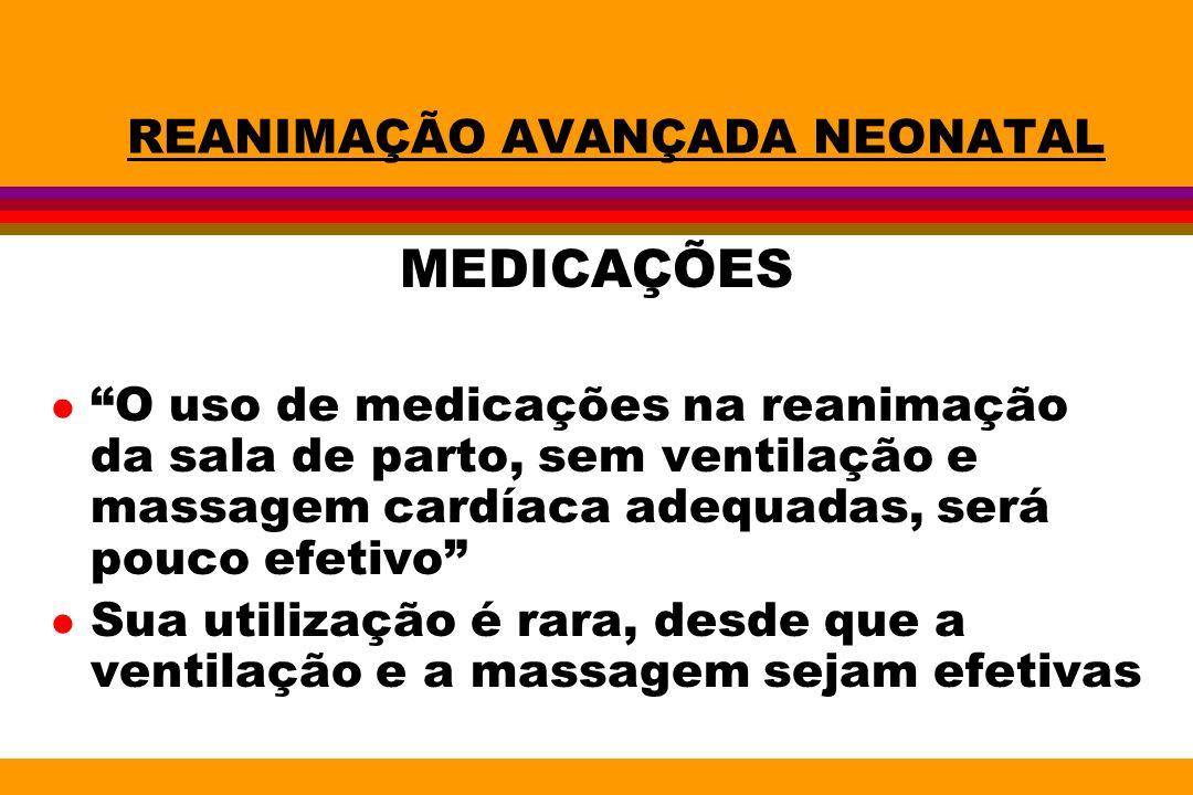 REANIMAÇÃO AVANÇADA NEONATAL MEDICAÇÕES l O uso de medicações na reanimação da sala de parto, sem ventilação e massagem cardíaca adequadas, será pouco