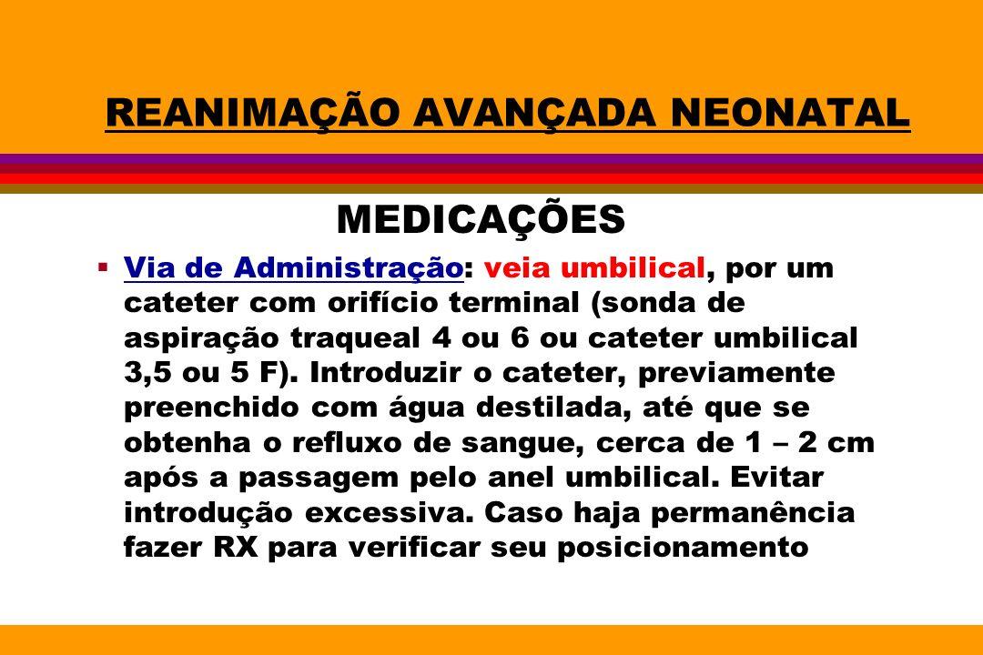 REANIMAÇÃO AVANÇADA NEONATAL MEDICAÇÕES Via de Administração: veia umbilical, por um cateter com orifício terminal (sonda de aspiração traqueal 4 ou 6
