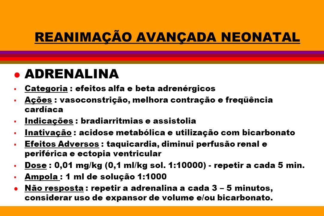 REANIMAÇÃO AVANÇADA NEONATAL l ADRENALINA Categoria : efeitos alfa e beta adrenérgicos Ações : vasoconstrição, melhora contração e freqüência cardíaca