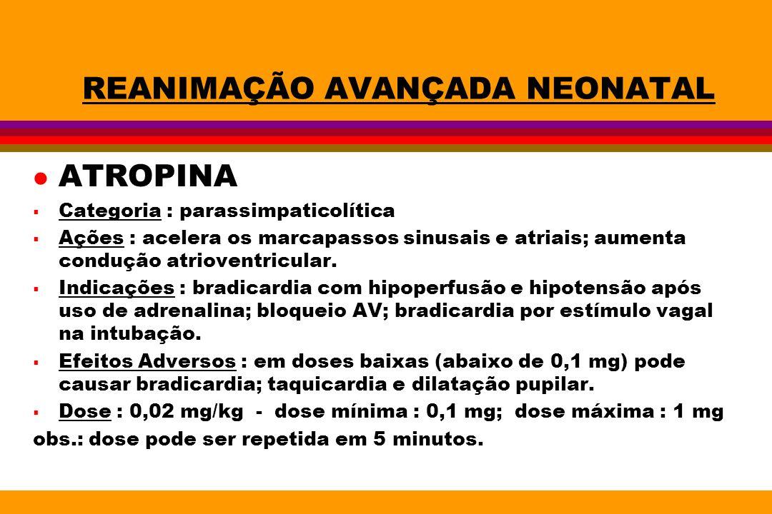 REANIMAÇÃO AVANÇADA NEONATAL l ATROPINA Categoria : parassimpaticolítica Ações : acelera os marcapassos sinusais e atriais; aumenta condução atriovent