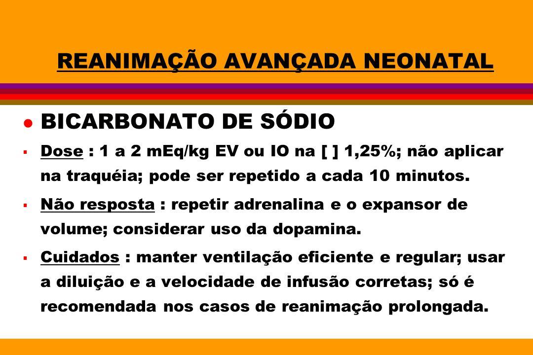 REANIMAÇÃO AVANÇADA NEONATAL l BICARBONATO DE SÓDIO Dose : 1 a 2 mEq/kg EV ou IO na [ ] 1,25%; não aplicar na traquéia; pode ser repetido a cada 10 mi