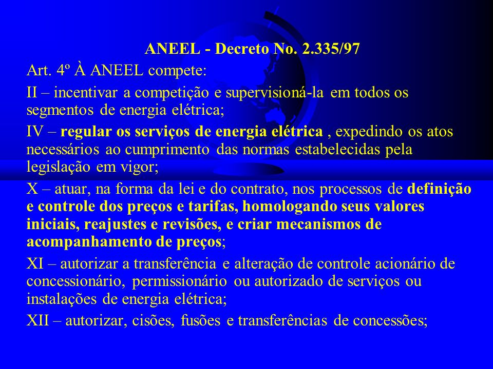 ANEEL - Decreto No. 2.335/97 Art. 4º À ANEEL compete: II – incentivar a competição e supervisioná-la em todos os segmentos de energia elétrica; IV – r