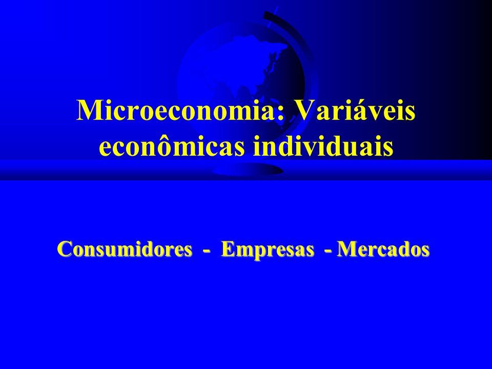 Microeconomia: Variáveis econômicas individuais Consumidores - Empresas - Mercados