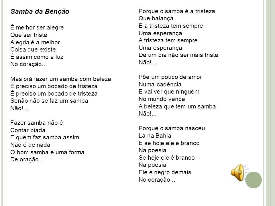 Samba da Benção É melhor ser alegre Que ser triste Alegria é a melhor Coisa que existe É assim como a luz No coração... Mas prá fazer um samba com bel
