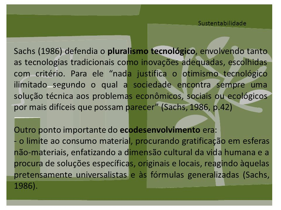 Sustentabilidade Sachs (1986) defendia o pluralismo tecnológico, envolvendo tanto as tecnologias tradicionais como inovações adequadas, escolhidas com