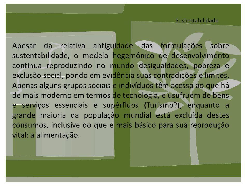 Sustentabilidade Apesar da relativa antiguidade das formulações sobre sustentabilidade, o modelo hegemônico de desenvolvimento continua reproduzindo n