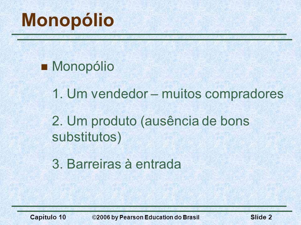 Capítulo 10 ©2006 by Pearson Education do Brasil Slide 2 Monopólio 1. Um vendedor – muitos compradores 2. Um produto (ausência de bons substitutos) 3.