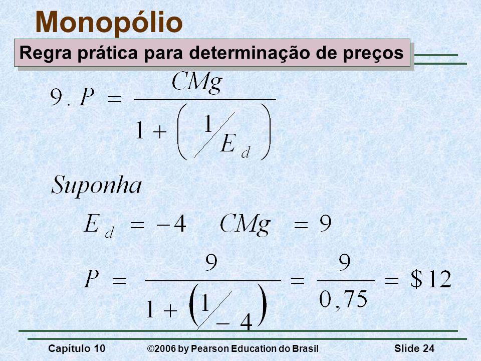 Capítulo 10 ©2006 by Pearson Education do Brasil Slide 24 Monopólio Regra prática para determinação de preços
