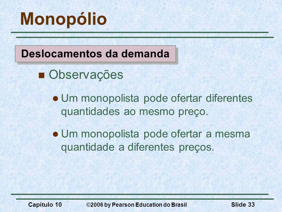 Capítulo 10 ©2006 by Pearson Education do Brasil Slide 33 Monopólio Observações Um monopolista pode ofertar diferentes quantidades ao mesmo preço. Um