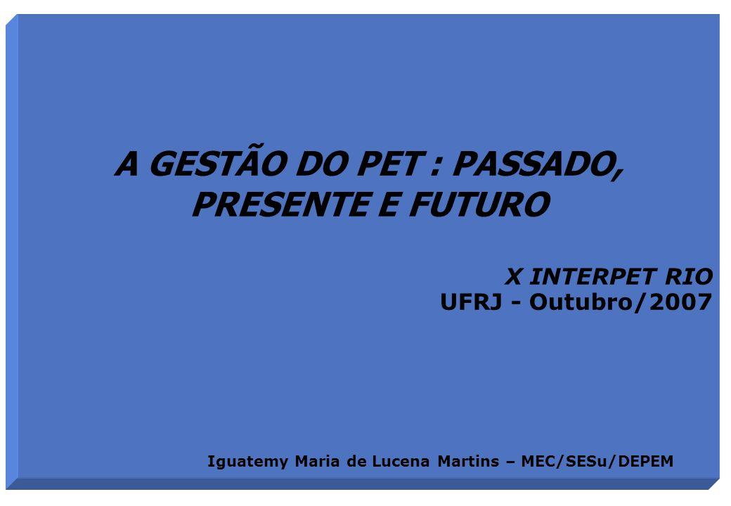 A GESTÃO DO PET : PASSADO, PRESENTE E FUTURO X INTERPET RIO UFRJ - Outubro/2007 Iguatemy Maria de Lucena Martins – MEC/SESu/DEPEM