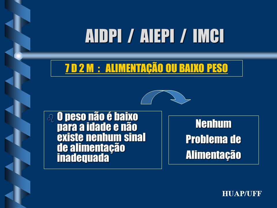 AIDPI / AIEPI / IMCI b O peso não é baixo para a idade e não existe nenhum sinal de alimentação inadequada 7 D 2 M : ALIMENTAÇÃO OU BAIXO PESO Nenhum