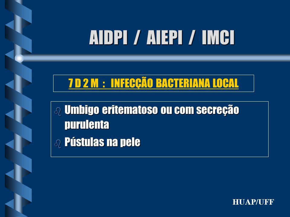 AIDPI / AIEPI / IMCI b Umbigo eritematoso ou com secreção purulenta b Pústulas na pele 7 D 2 M : INFECÇÃO BACTERIANA LOCAL HUAP/UFF