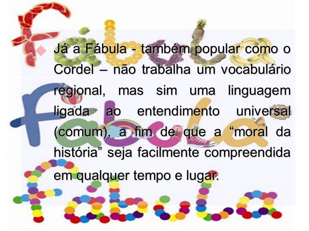 Já a Fábula - também popular como o Cordel – não trabalha um vocabulário regional, mas sim uma linguagem ligada ao entendimento universal (comum), a f