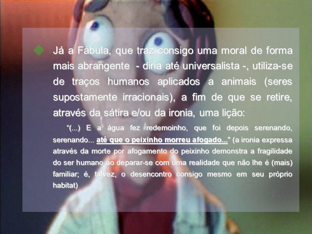 Já a Fábula, que traz consigo uma moral de forma mais abrangente - diria até universalista -, utiliza-se de traços humanos aplicados a animais (seres