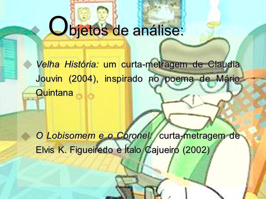 O bjetos de análise: O bjetos de análise: Velha História: um curta-metragem de Claudia Jouvin (2004), inspirado no poema de Mário Quintana O Lobisomem