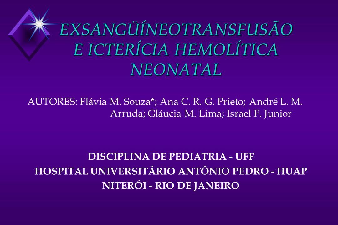 EXSANGÜÍNEOTRANSFUSÃO E ICTERÍCIA HEMOLÍTICA NEONATAL OBJETIVOS u O objetivo deste trabalho foi caracterizar o perfil no grupo que internou por icterícia e avaliar os casos que evoluíram exsangüineotransfusão HUAP - UFF