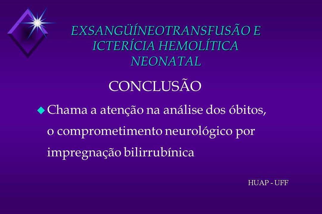 EXSANGÜÍNEOTRANSFUSÃO E ICTERÍCIA HEMOLÍTICA NEONATAL CONCLUSÃO u Chama a atenção na análise dos óbitos, o comprometimento neurológico por impregnação bilirrubínica