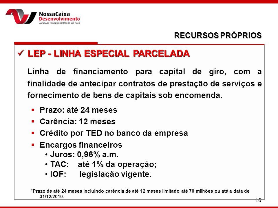16 RECURSOS PRÓPRIOS LEP - LINHA ESPECIAL PARCELADA LEP - LINHA ESPECIAL PARCELADA Linha de financiamento para capital de giro, com a finalidade de an