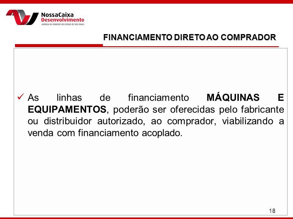 18 As linhas de financiamento MÁQUINAS E EQUIPAMENTOS, poderão ser oferecidas pelo fabricante ou distribuidor autorizado, ao comprador, viabilizando a